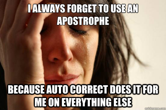 i always forget to use an apostrophe because auto correct do - First World Problems