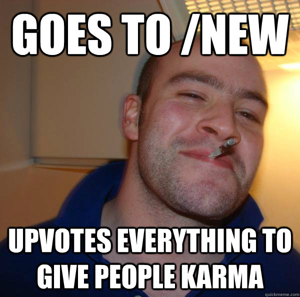 goes to new upvotes everything to give people karma - Good Guy Greg