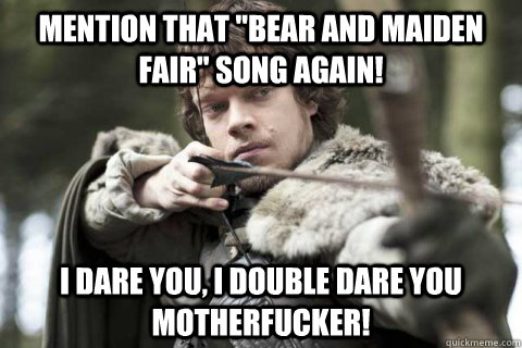 mention that bear and maiden fair song again i dare you  -