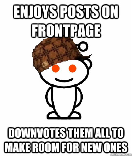 enjoys posts on frontpage downvotes them all to make room fo - Scumbag Reddit