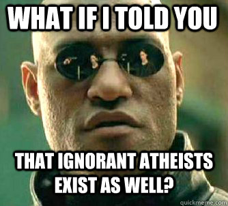 what if i told you that ignorant atheists exist as well - Matrix Morpheus