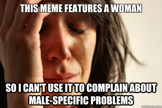 this meme features a woman so i cant use it to complain abo - First World Problems
