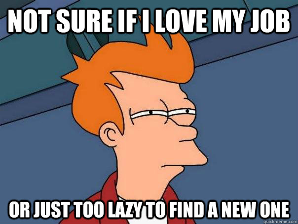 not sure if i love my job or just too lazy to find a new one - Futurama Fry