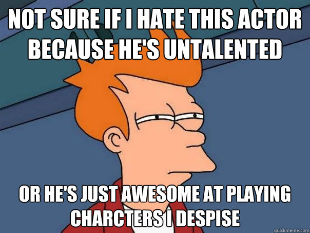 not sure if i hate this actor because hes untalented or he - Futurama Fry