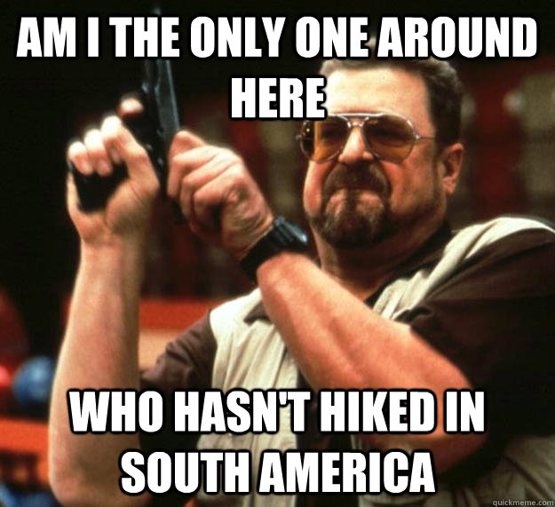 am i the only one around here who hasnt hiked in south amer - Angry Walter