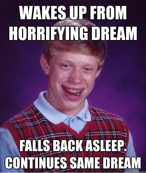 wakes up from horrifying dream falls back asleep continues  - Bad Luck Brian
