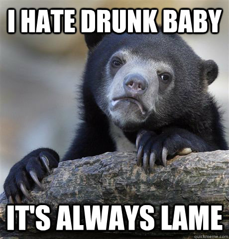 i hate drunk baby its always lame - Confession Bear