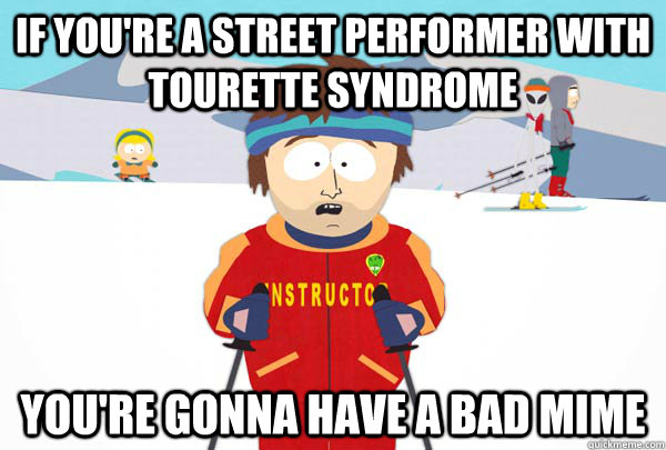 if youre a street performer with tourette syndrome youre g - Super Cool Ski Instructor