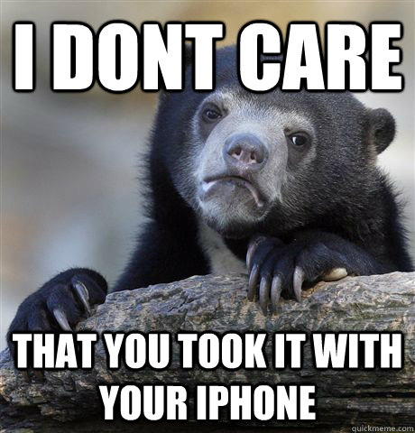 i dont care that you took it with your iphone - Confession Bear