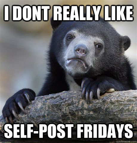 i dont really like selfpost fridays - Confession Bear