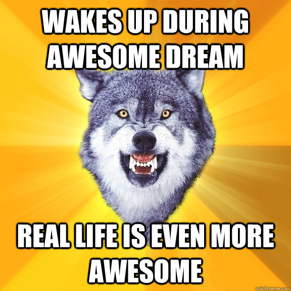 wakes up during awesome dream real life is even more awesome - Courage Wolf