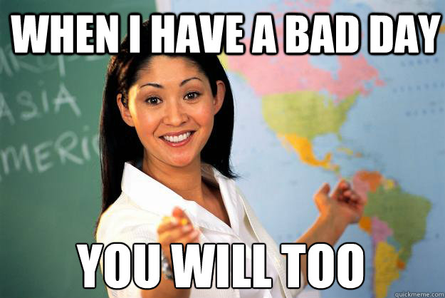 when i have a bad day you will too - Unhelpful High School Teacher