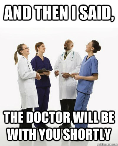 And then I said, The Doctor will be with you shortly - And ...