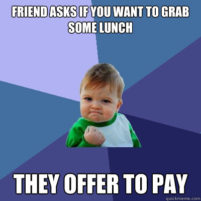 friend asks if you want to grab some lunch they offer to pay - Success Kid