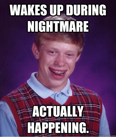wakes up during nightmare actually happening - Bad Luck Brian