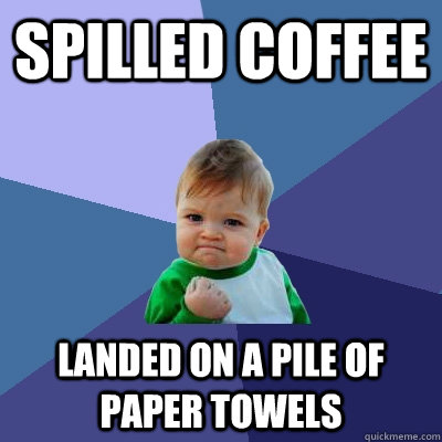 spilled coffee landed on a pile of paper towels - Success Kid