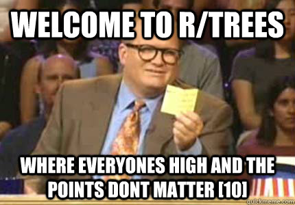 welcome to rtrees where everyones high and the points dont  - Whose Line
