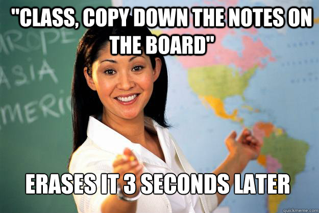 class copy down the notes on the board erases it 3 second - Unhelpful High School Teacher
