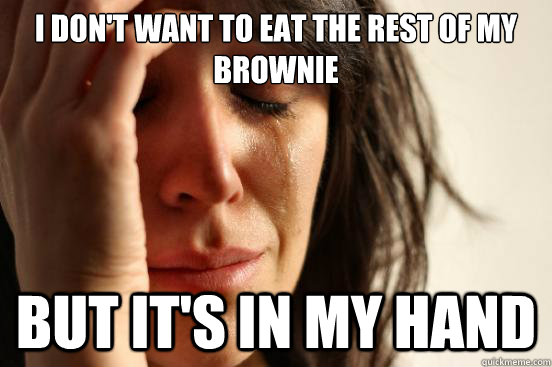 i dont want to eat the rest of my brownie but its in my ha - First World Problems