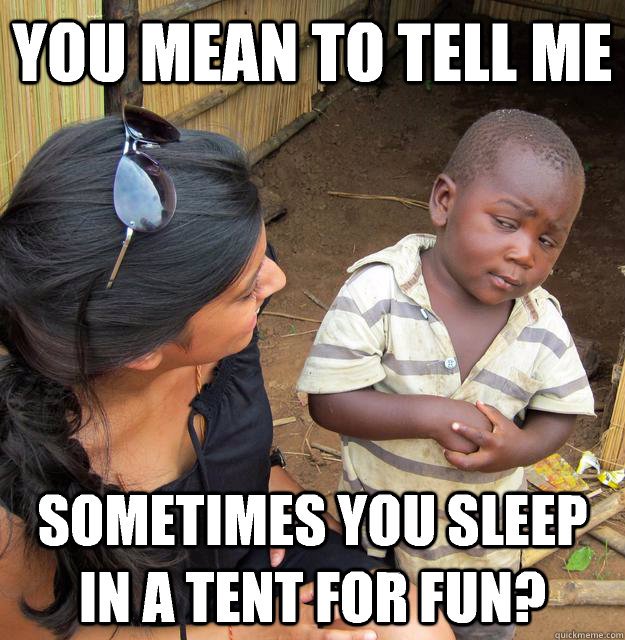 you mean to tell me sometimes you sleep in a tent for fun - Skeptical Third World Child