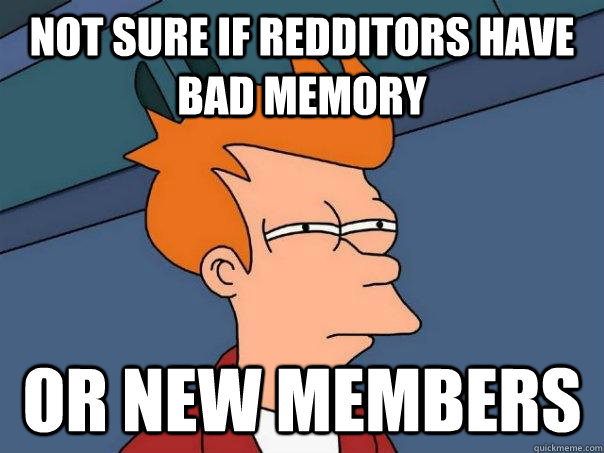 not sure if redditors have bad memory or new members - Futurama Fry