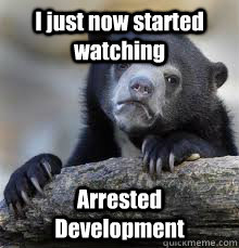 i just now started watching arrested development  - Confession bear
