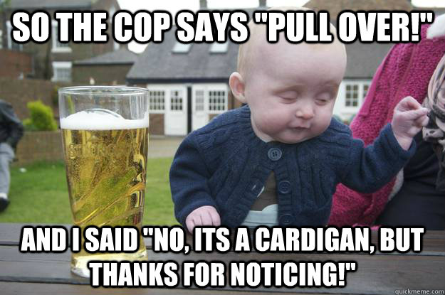 so the cop says pull over and i said no its a cardigan - Drunk Baby