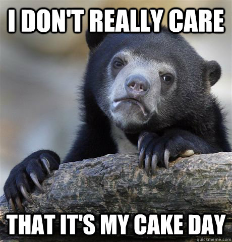 i dont really care that its my cake day - Confession Bear