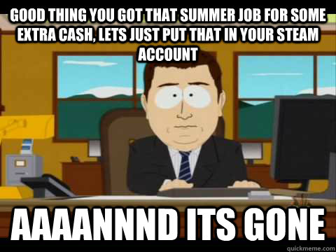 good thing you got that summer job for some extra cash lets - Aaand its gone