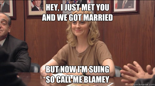 hey i just met you and we got married but now im suing so  - Call Me Blamey