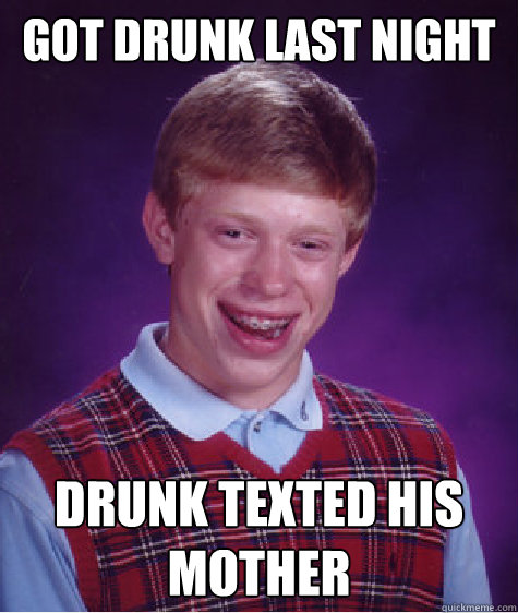 got drunk last night drunk texted his mother - Bad Luck Brian