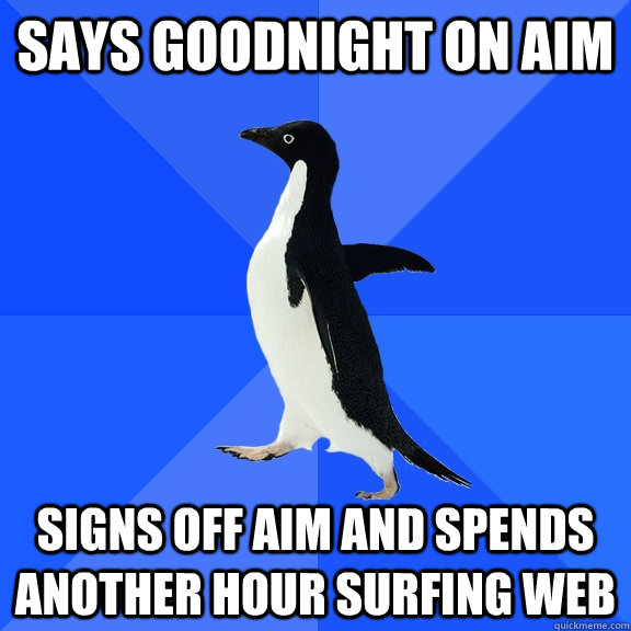 says goodnight on aim signs off aim and spends another hour  - Socially Awkward Penguin