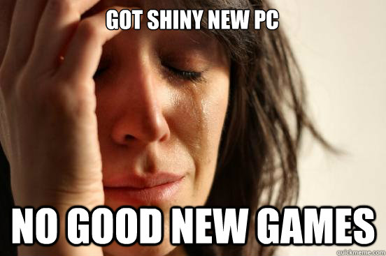 got shiny new pc no good new games - First World Problems