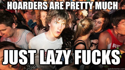 hoarders are pretty much just lazy fucks - Sudden Clarity Clarence