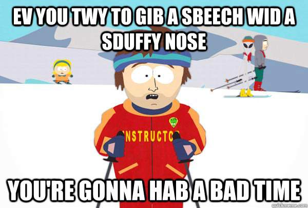 ev you twy to gib a sbeech wid a sduffy nose youre gonna ha - Super Cool Ski Instructor