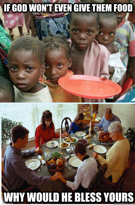 if god wont even give them food why would he bless yours -