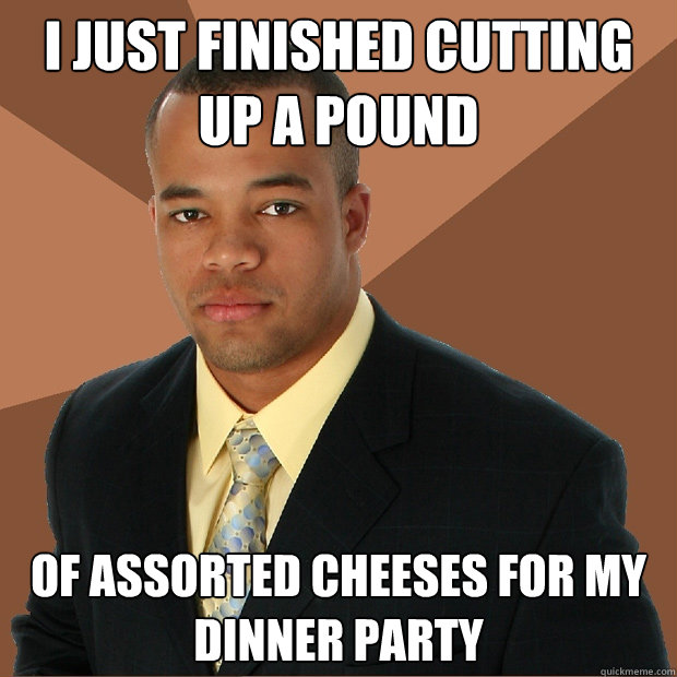 i just finished cutting up a pound of assorted cheeses for m - Successful Black Man