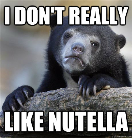 i dont really like nutella - Confession Bear