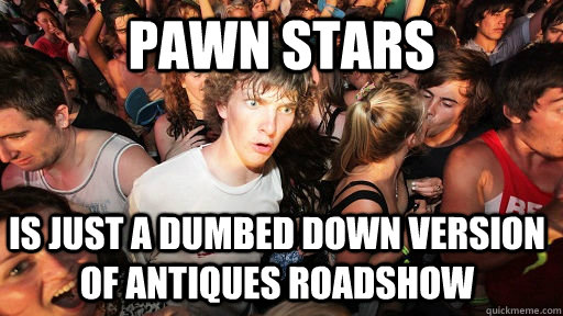 pawn stars is just a dumbed down version of antiques roadsho - Sudden Clarity Clarence