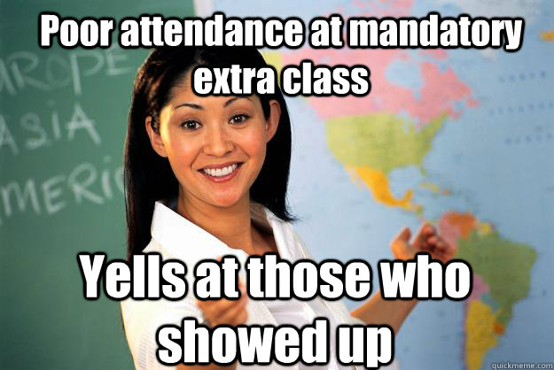 poor attendance at mandatory extra class yells at those who  - Unhelpful High School Teacher