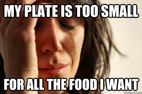 my plate is too small for all the food i want - First World Problems