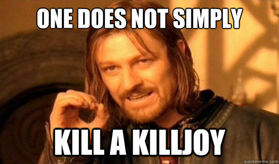 one does not simply kill a killjoy - Boromir