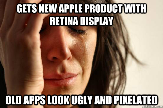gets new apple product with retina display old apps look ugl - First World Problems