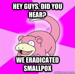hey guys did you hear we eradicated smallpox - slow poke debator