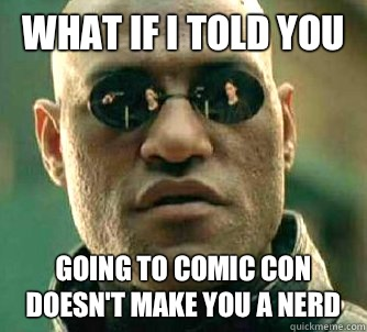 What if I told you Going to comic con doesnt make you a nerd - Matrix Morpheus