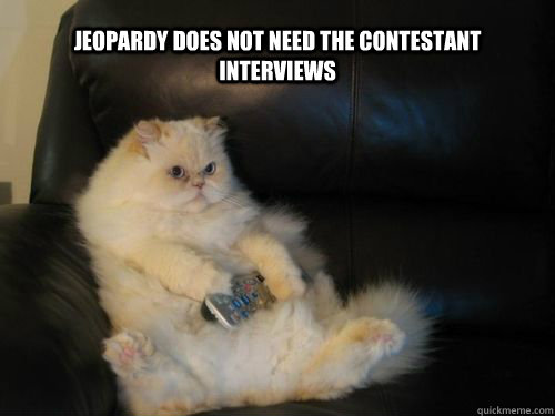 jeopardy does not need the contestant interviews - Disapproving TV Cat