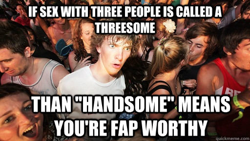 if sex with three people is called a threesome than handso - Sudden Clarity Clarence