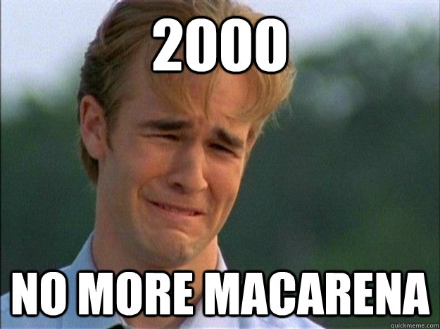 2000 no more macarena - 1990s Problems