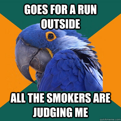 goes for a run outside all the smokers are judging me - Paranoid Parrot
