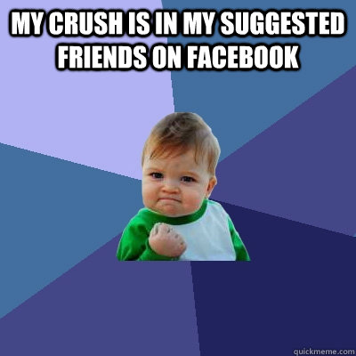 my crush is in my suggested friends on facebook  - Success Kid